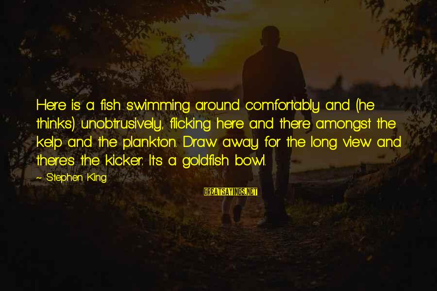 Kelp Sayings By Stephen King: Here is a fish swimming around comfortably and (he thinks) unobtrusively, flicking here and there