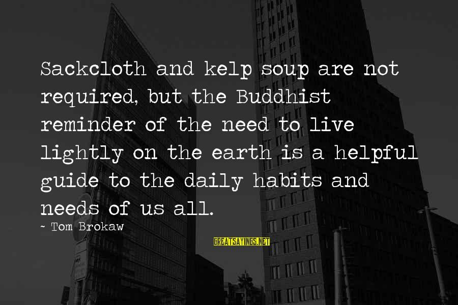 Kelp Sayings By Tom Brokaw: Sackcloth and kelp soup are not required, but the Buddhist reminder of the need to