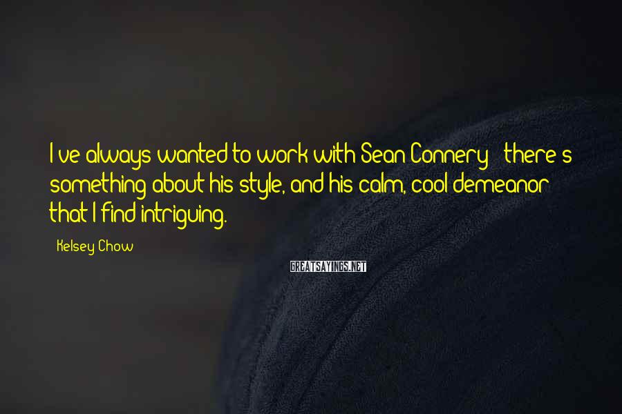 Kelsey Chow Sayings: I've always wanted to work with Sean Connery - there's something about his style, and