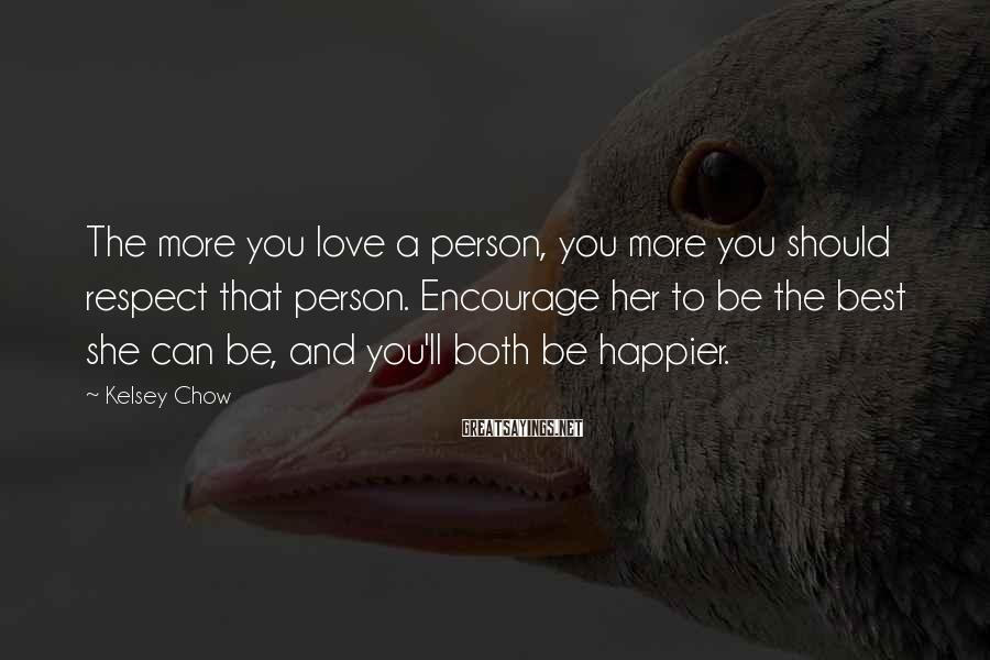 Kelsey Chow Sayings: The more you love a person, you more you should respect that person. Encourage her