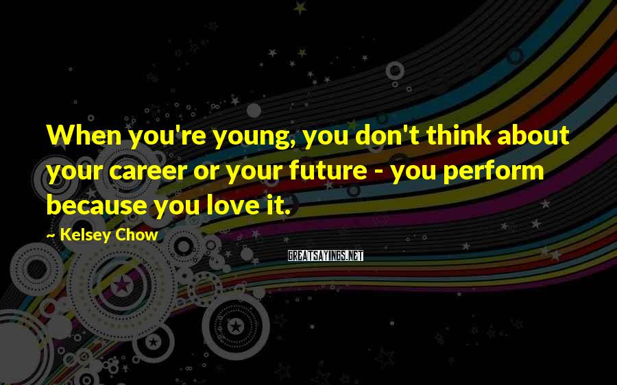 Kelsey Chow Sayings: When you're young, you don't think about your career or your future - you perform