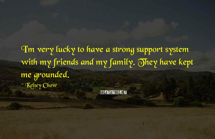 Kelsey Chow Sayings: I'm very lucky to have a strong support system with my friends and my family.