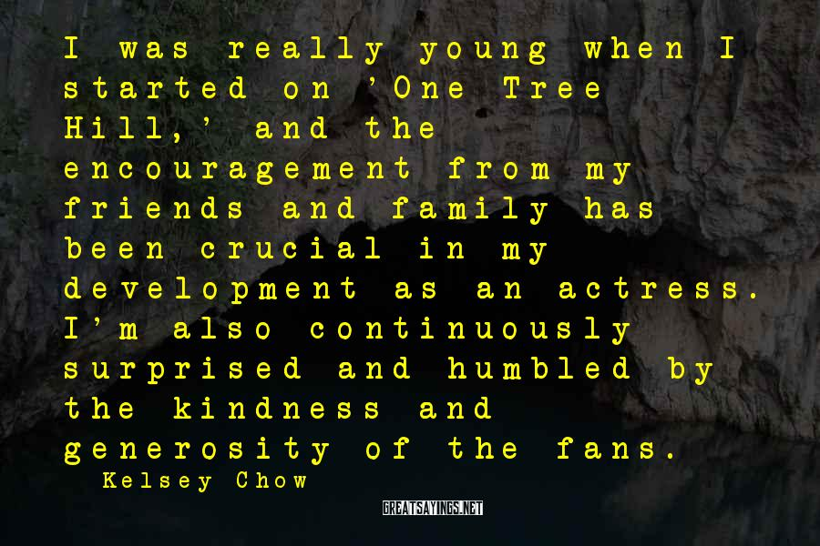 Kelsey Chow Sayings: I was really young when I started on 'One Tree Hill,' and the encouragement from