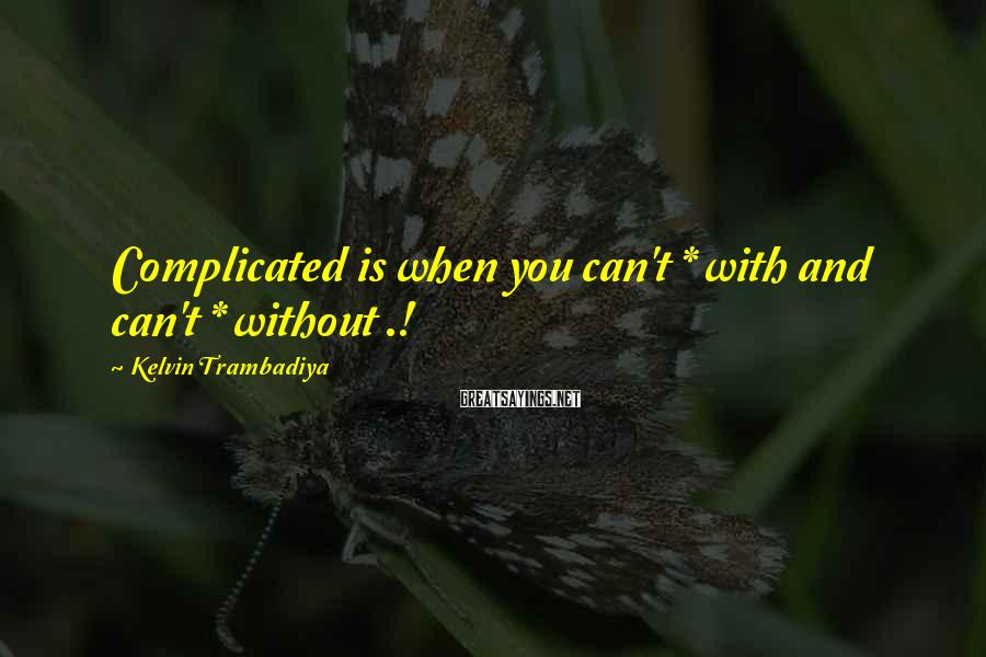 Kelvin Trambadiya Sayings: Complicated is when you can't * with and can't * without .!