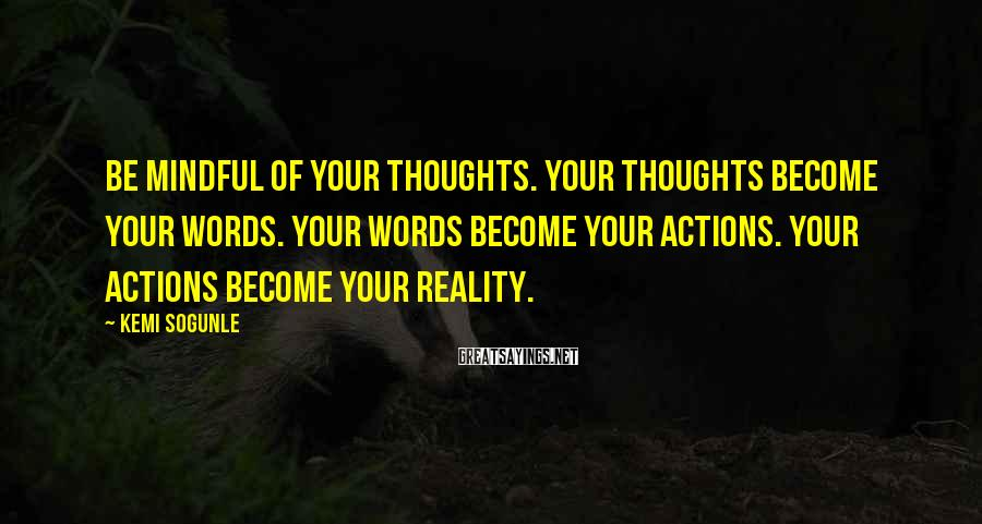 Kemi Sogunle Sayings: Be Mindful of your thoughts. Your thoughts become your words. Your words become your actions.