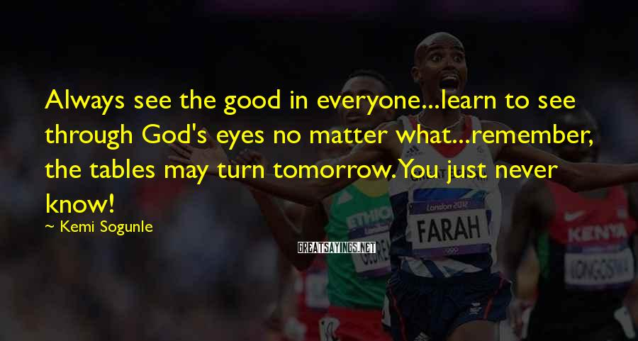 Kemi Sogunle Sayings: Always see the good in everyone...learn to see through God's eyes no matter what...remember, the