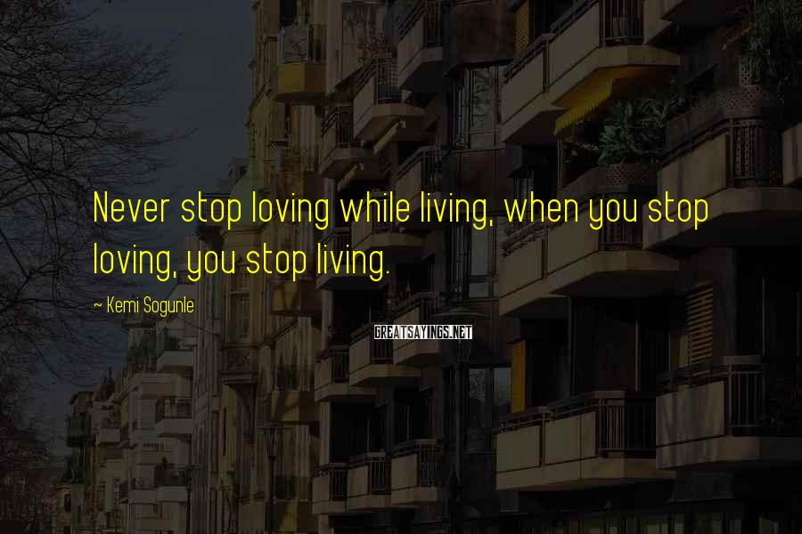 Kemi Sogunle Sayings: Never stop loving while living, when you stop loving, you stop living.