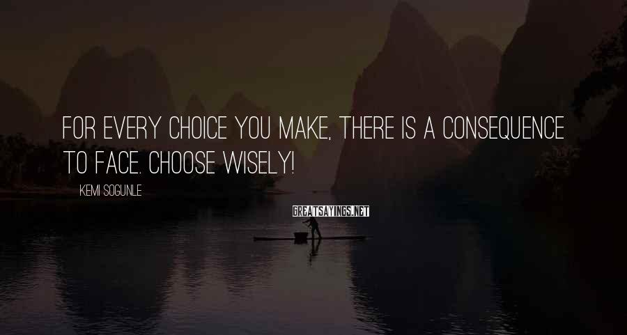 Kemi Sogunle Sayings: For every choice you make, there is a consequence to face. Choose wisely!