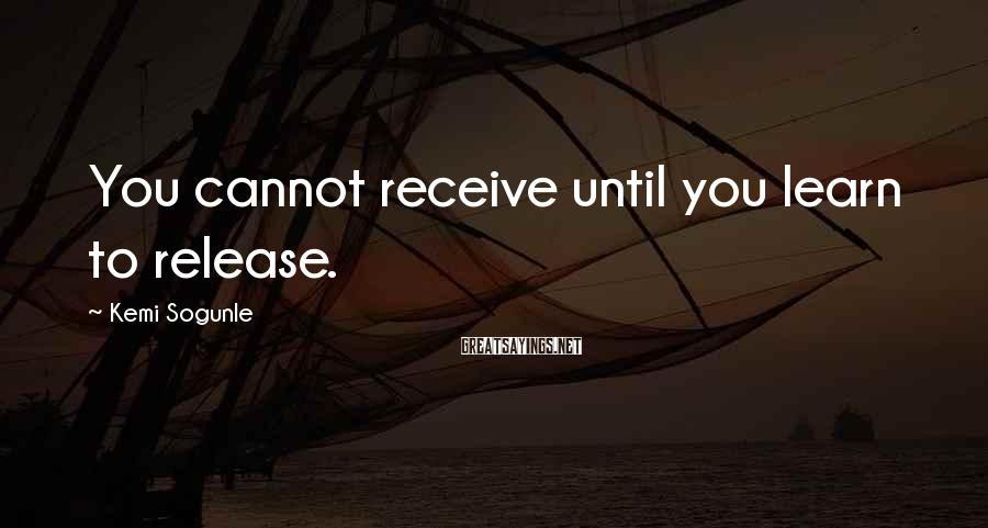 Kemi Sogunle Sayings: You cannot receive until you learn to release.