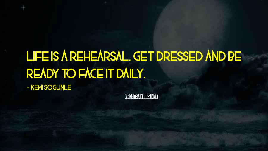 Kemi Sogunle Sayings: Life is a rehearsal. Get dressed and be ready to face it daily.