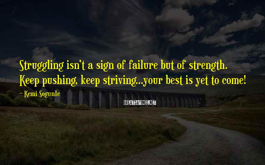 Kemi Sogunle Sayings: Struggling isn't a sign of failure but of strength. Keep pushing, keep striving...your best is
