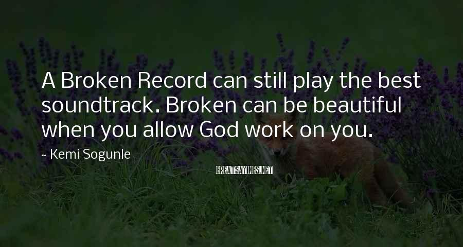 Kemi Sogunle Sayings: A Broken Record can still play the best soundtrack. Broken can be beautiful when you