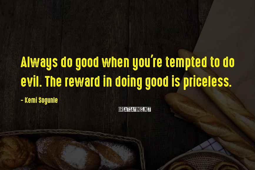 Kemi Sogunle Sayings: Always do good when you're tempted to do evil. The reward in doing good is
