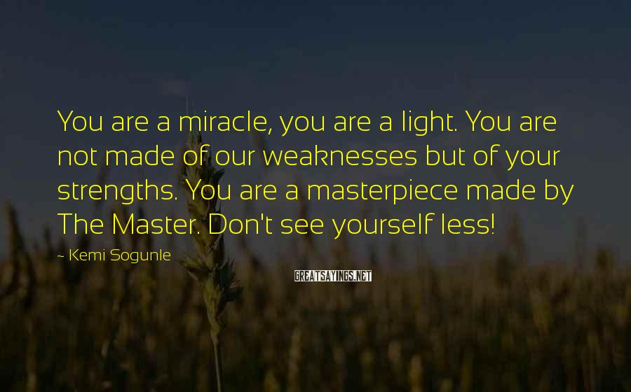 Kemi Sogunle Sayings: You are a miracle, you are a light. You are not made of our weaknesses