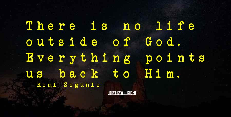 Kemi Sogunle Sayings: There is no life outside of God. Everything points us back to Him.