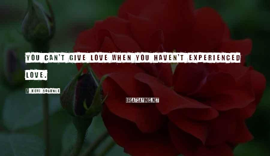 Kemi Sogunle Sayings: You can't give love when you haven't experienced love.