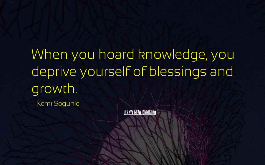 Kemi Sogunle Sayings: When you hoard knowledge, you deprive yourself of blessings and growth.