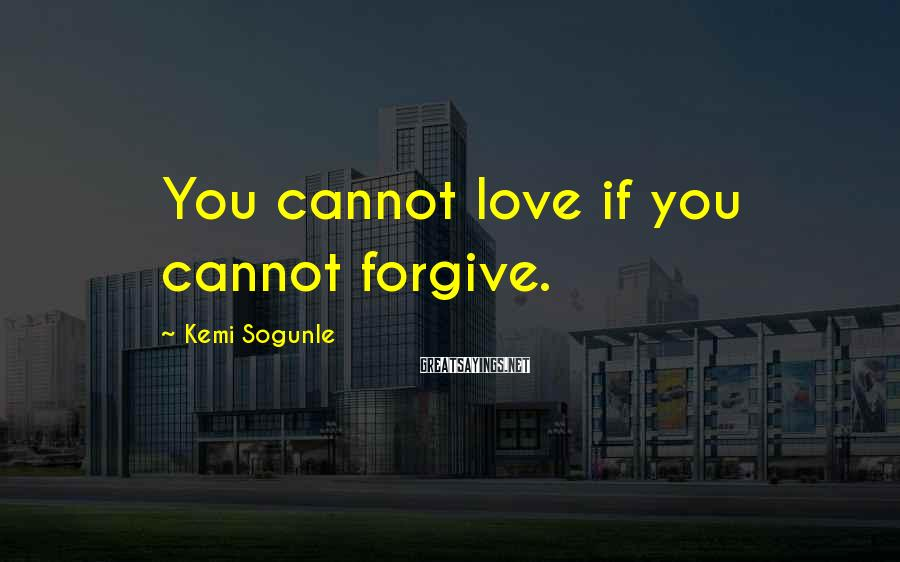 Kemi Sogunle Sayings: You cannot love if you cannot forgive.