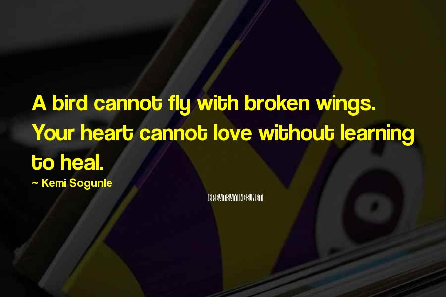 Kemi Sogunle Sayings: A bird cannot fly with broken wings. Your heart cannot love without learning to heal.
