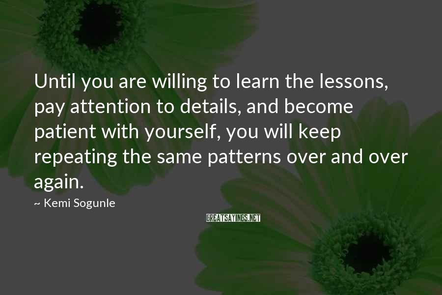 Kemi Sogunle Sayings: Until you are willing to learn the lessons, pay attention to details, and become patient