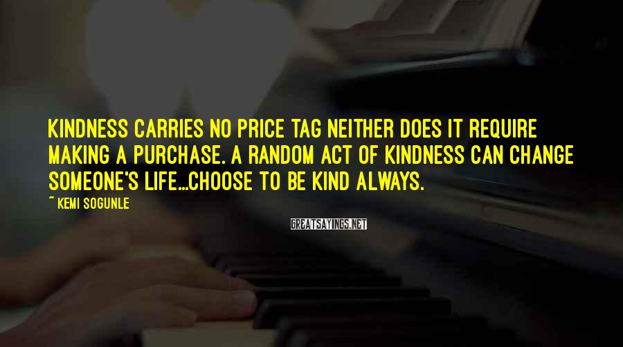 Kemi Sogunle Sayings: Kindness carries no price tag neither does it require making a purchase. A random act