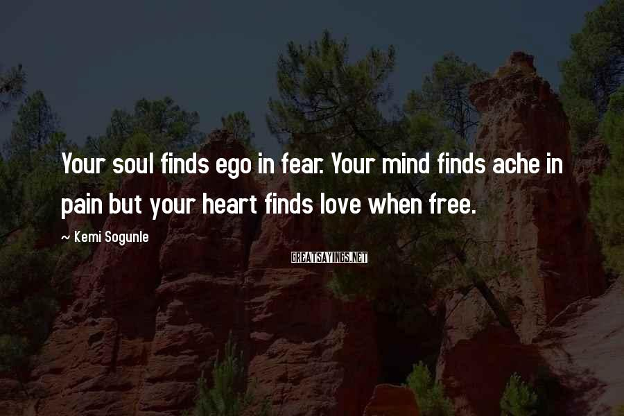 Kemi Sogunle Sayings: Your soul finds ego in fear. Your mind finds ache in pain but your heart