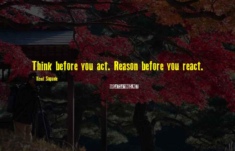 Kemi Sogunle Sayings: Think before you act. Reason before you react.