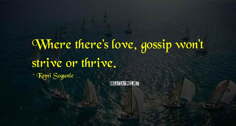Kemi Sogunle Sayings: Where there's love, gossip won't strive or thrive.
