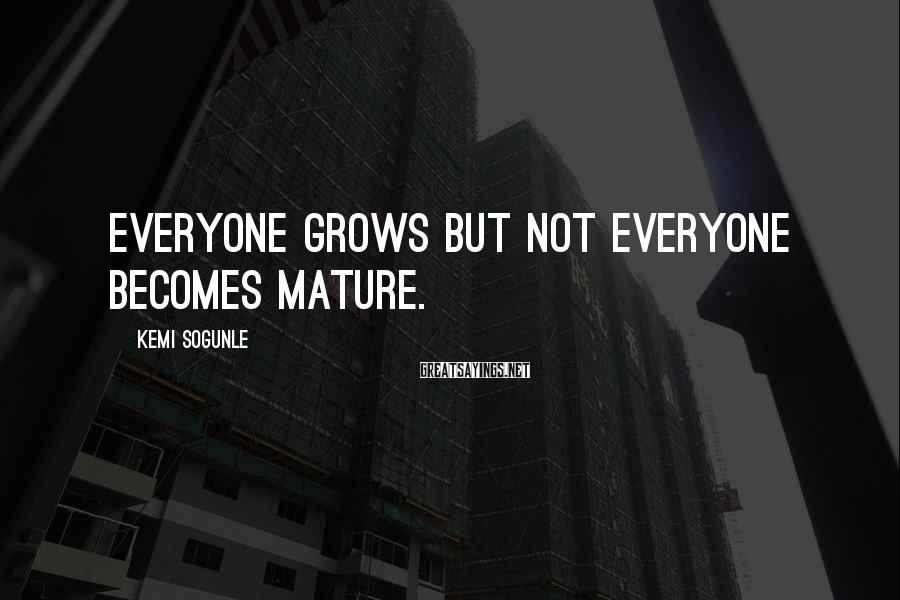 Kemi Sogunle Sayings: Everyone grows but not everyone becomes mature.
