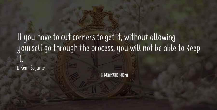 Kemi Sogunle Sayings: If you have to cut corners to get it, without allowing yourself go through the
