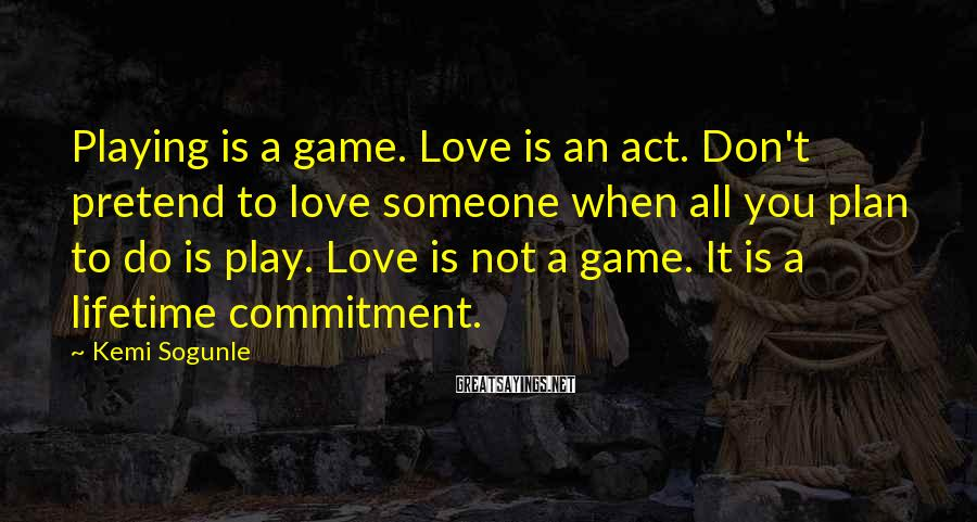 Kemi Sogunle Sayings: Playing is a game. Love is an act. Don't pretend to love someone when all