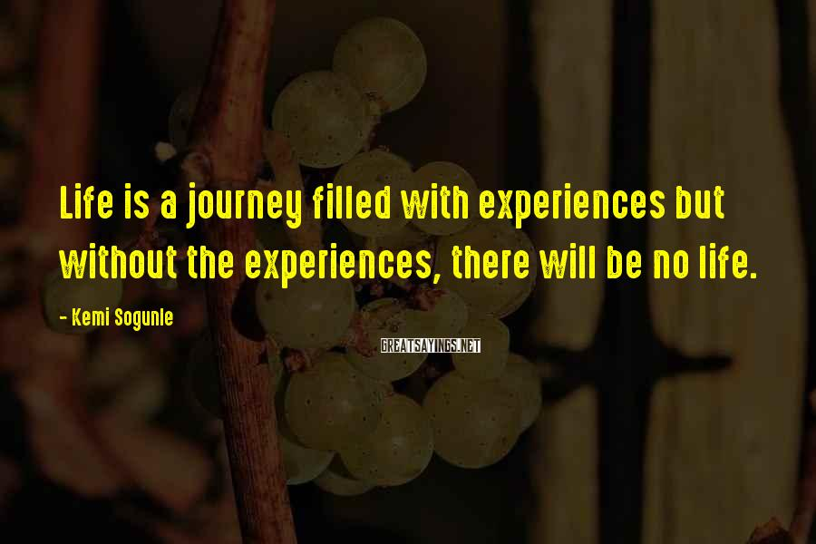 Kemi Sogunle Sayings: Life is a journey filled with experiences but without the experiences, there will be no