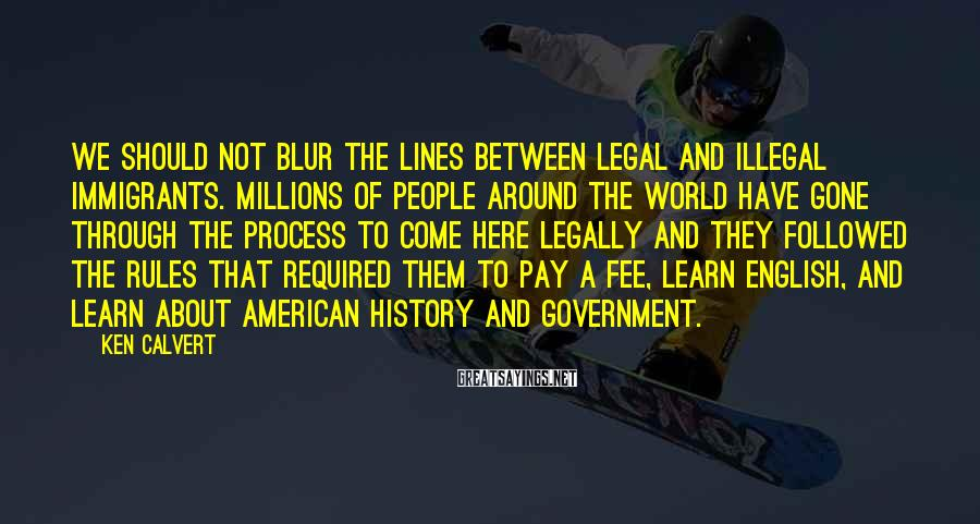 Ken Calvert Sayings: We should not blur the lines between legal and illegal immigrants. Millions of people around