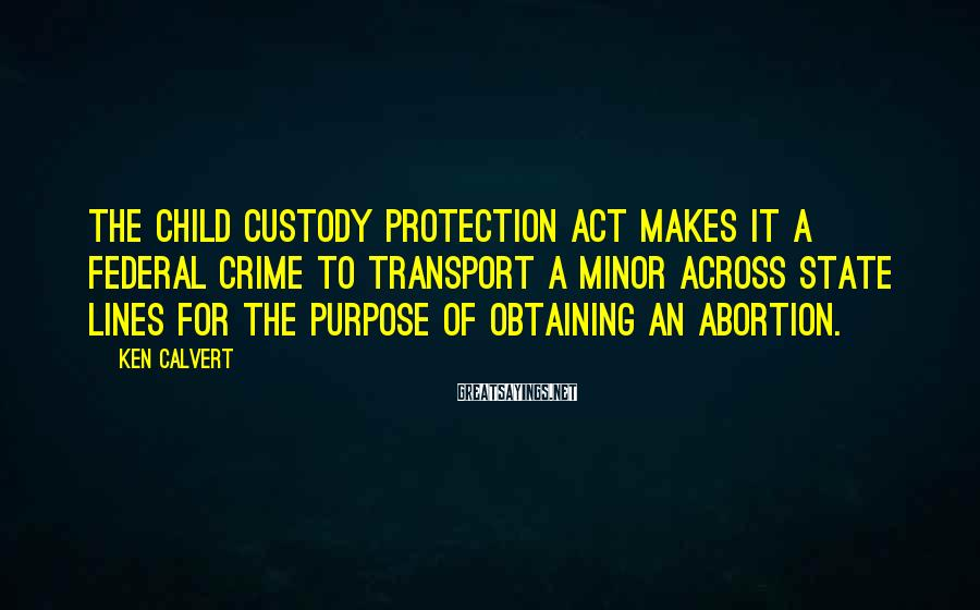 Ken Calvert Sayings: The Child Custody Protection Act makes it a federal crime to transport a minor across