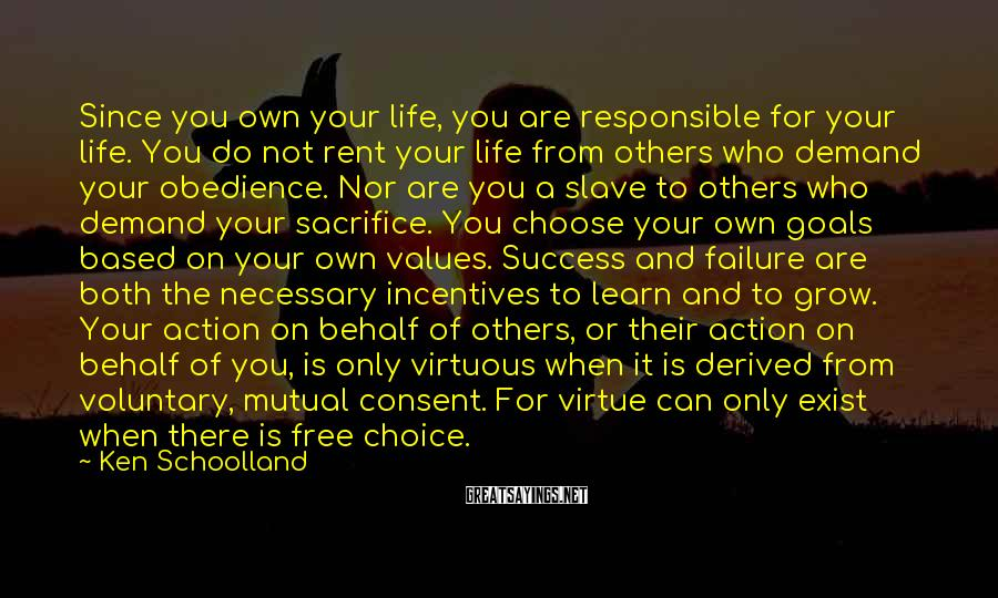 Ken Schoolland Sayings: Since you own your life, you are responsible for your life. You do not rent