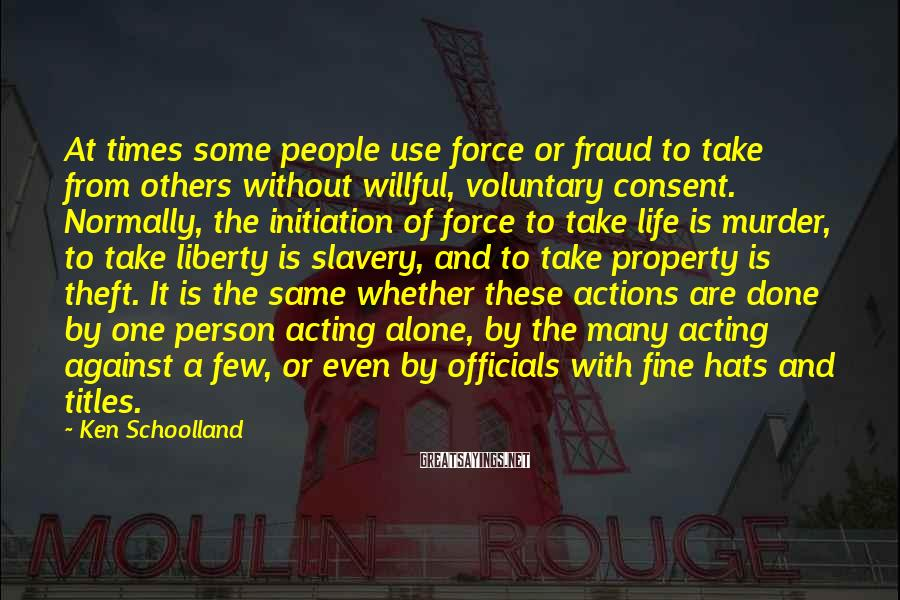 Ken Schoolland Sayings: At times some people use force or fraud to take from others without willful, voluntary