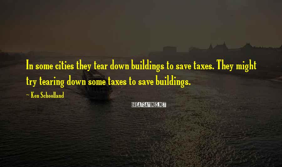 Ken Schoolland Sayings: In some cities they tear down buildings to save taxes. They might try tearing down