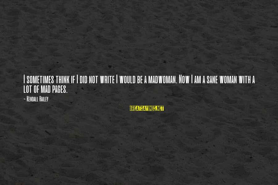 Kendall Hailey Sayings By Kendall Hailey: I sometimes think if I did not write I would be a madwoman. Now I
