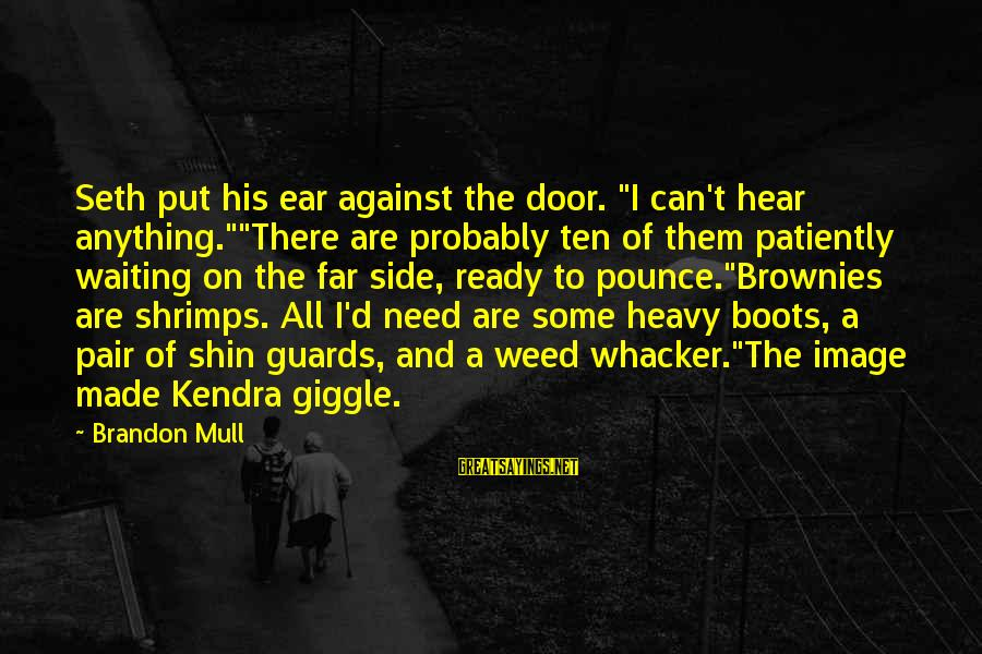 """Kendra's Sayings By Brandon Mull: Seth put his ear against the door. """"I can't hear anything.""""""""There are probably ten of"""
