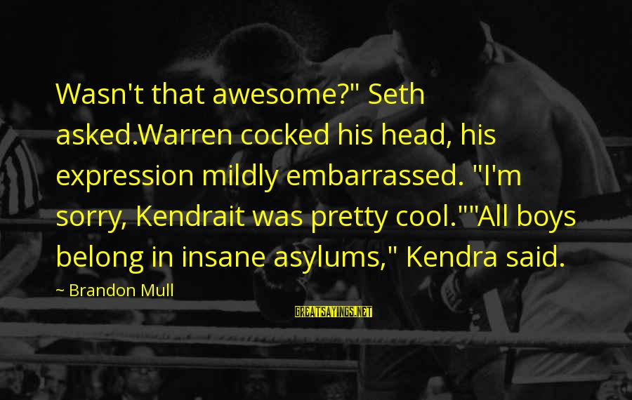 """Kendra's Sayings By Brandon Mull: Wasn't that awesome?"""" Seth asked.Warren cocked his head, his expression mildly embarrassed. """"I'm sorry, Kendrait"""