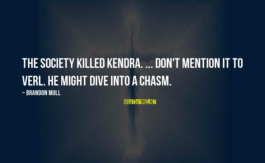Kendra's Sayings By Brandon Mull: The society killed Kendra. ... Don't mention it to Verl. He might dive into a