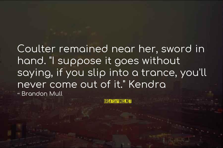 """Kendra's Sayings By Brandon Mull: Coulter remained near her, sword in hand. """"I suppose it goes without saying, if you"""