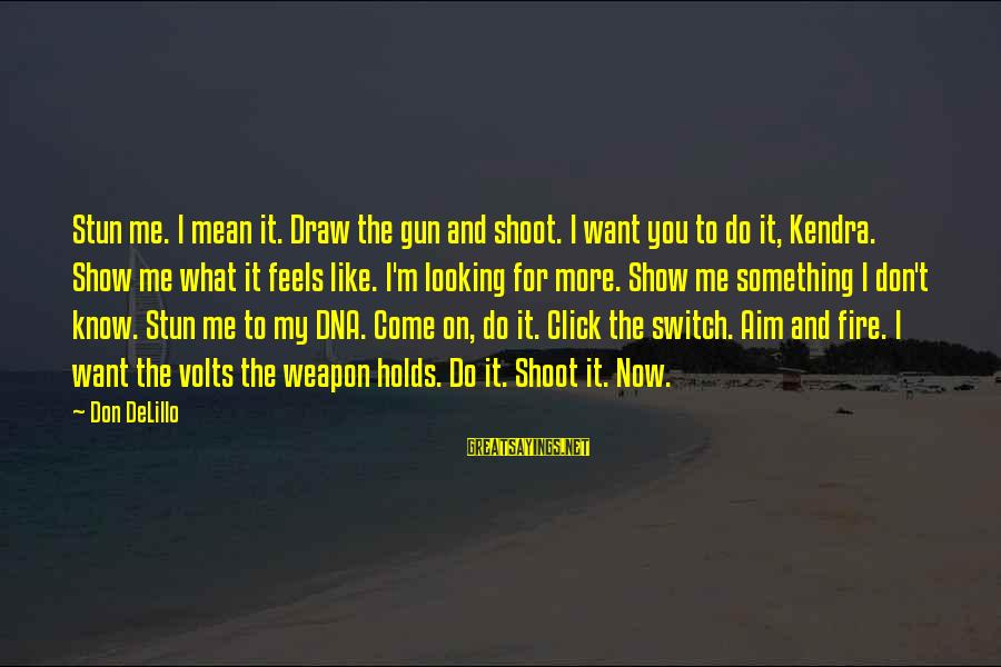 Kendra's Sayings By Don DeLillo: Stun me. I mean it. Draw the gun and shoot. I want you to do