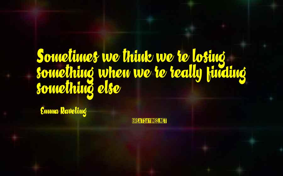 Kendra's Sayings By Emma Raveling: Sometimes we think we're losing something when we're really finding something else.