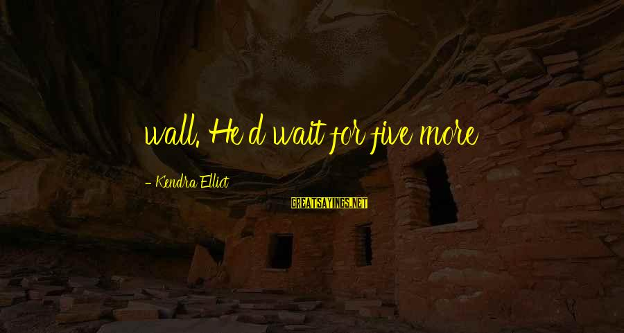 Kendra's Sayings By Kendra Elliot: wall. He'd wait for five more