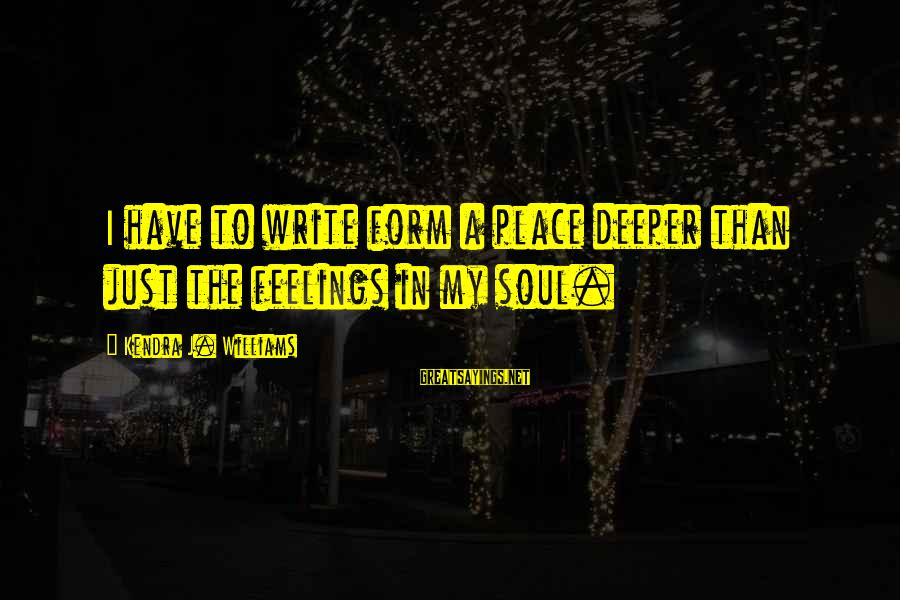 Kendra's Sayings By Kendra J. Williams: I have to write form a place deeper than just the feelings in my soul.