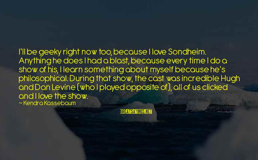 Kendra's Sayings By Kendra Kassebaum: I'll be geeky right now too, because I love Sondheim. Anything he does I had