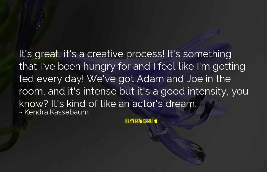 Kendra's Sayings By Kendra Kassebaum: It's great, it's a creative process! It's something that I've been hungry for and I