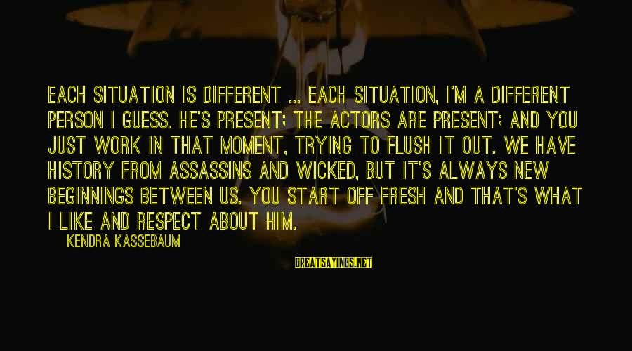 Kendra's Sayings By Kendra Kassebaum: Each situation is different ... Each situation, I'm a different person I guess. He's present;