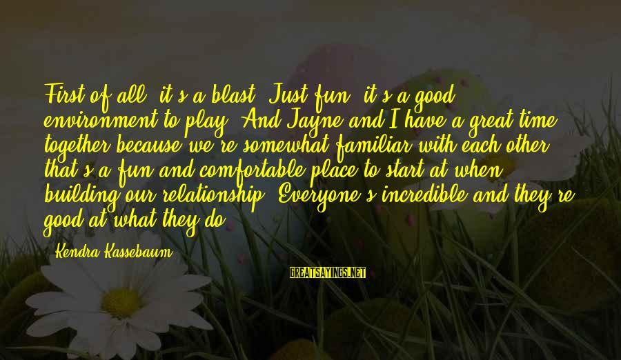 Kendra's Sayings By Kendra Kassebaum: First of all, it's a blast. Just fun; it's a good environment to play. And